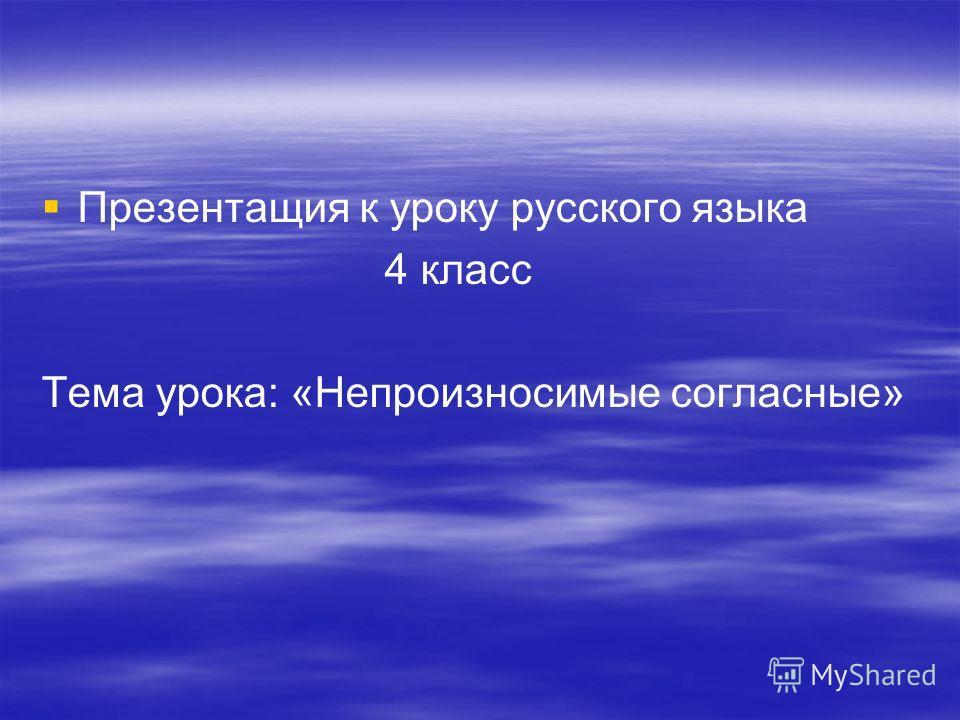 Презентащия к уроку русского языка 4 класс Тема урока: «Непроизносимые согласные»