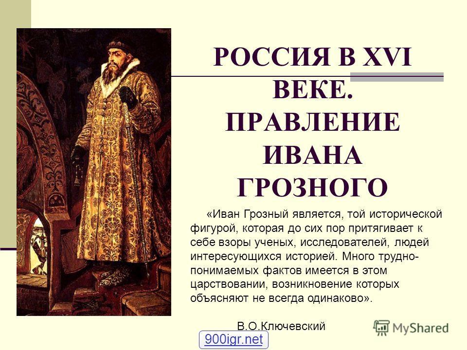 РОССИЯ В XVI ВЕКЕ. ПРАВЛЕНИЕ ИВАНА ГРОЗНОГО «Иван Грозный является, той исторической фигурой, которая до сих пор притягивает к себе взоры ученых, исследователей, людей интересующихся историей. Много трудно- понимаемых фактов имеется в этом царствован