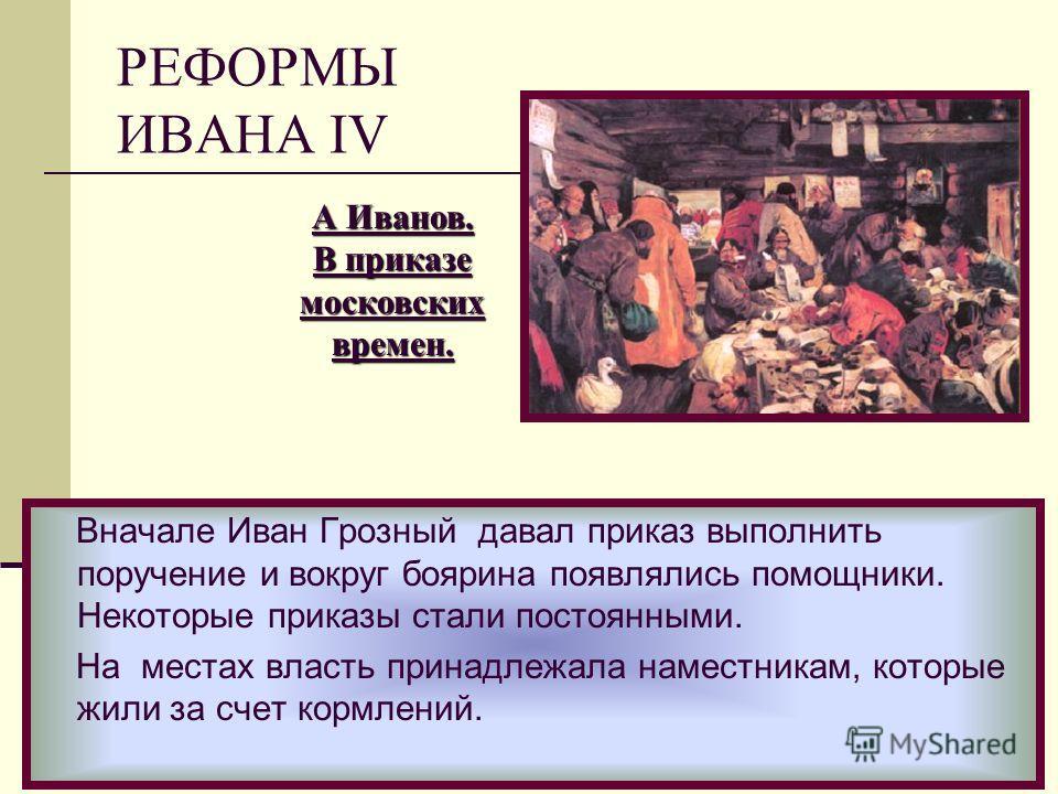 Вначале Иван Грозный давал приказ выполнить поручение и вокруг боярина появлялись помощники. Некоторые приказы стали постоянными. На местах власть принадлежала наместникам, которые жили за счет кормлений. А Иванов. В приказе московскихвремен. РЕФОРМЫ