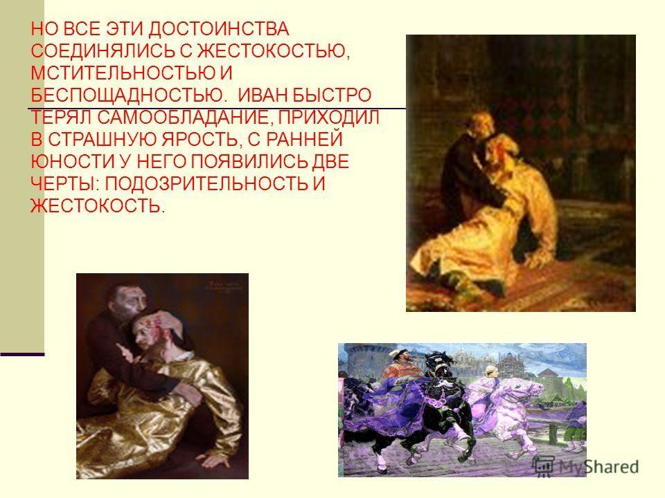 НО ВСЕ ЭТИ ДОСТОИНСТВА СОЕДИНЯЛИСЬ С ЖЕСТОКОСТЬЮ, МСТИТЕЛЬНОСТЬЮ И БЕСПОЩАДНОСТЬЮ. ИВАН БЫСТРО ТЕРЯЛ САМООБЛАДАНИЕ, ПРИХОДИЛ В СТРАШНУЮ ЯРОСТЬ, С РАННЕЙ ЮНОСТИ У НЕГО ПОЯВИЛИСЬ ДВЕ ЧЕРТЫ: ПОДОЗРИТЕЛЬНОСТЬ И ЖЕСТОКОСТЬ.
