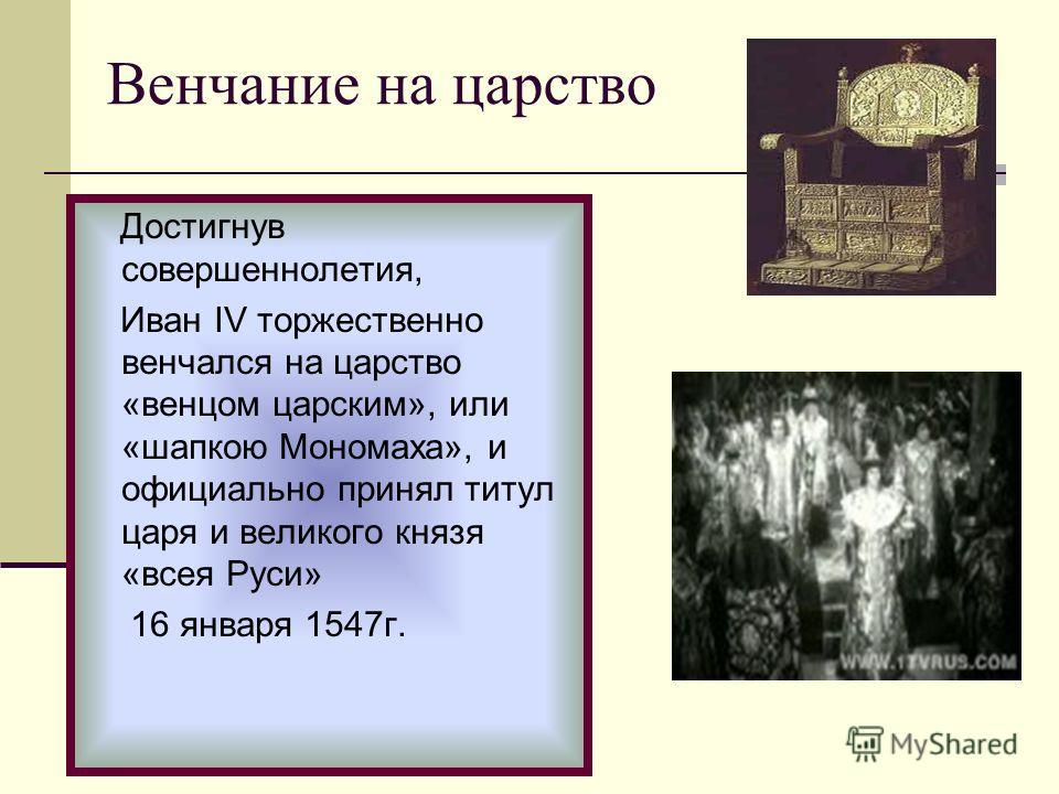 Достигнув совершеннолетия, Иван IV торжественно венчался на царство «венцом царским», или «шапкою Мономаха», и официально принял титул царя и великого князя «всея Руси» 16 января 1547г. Венчание на царство