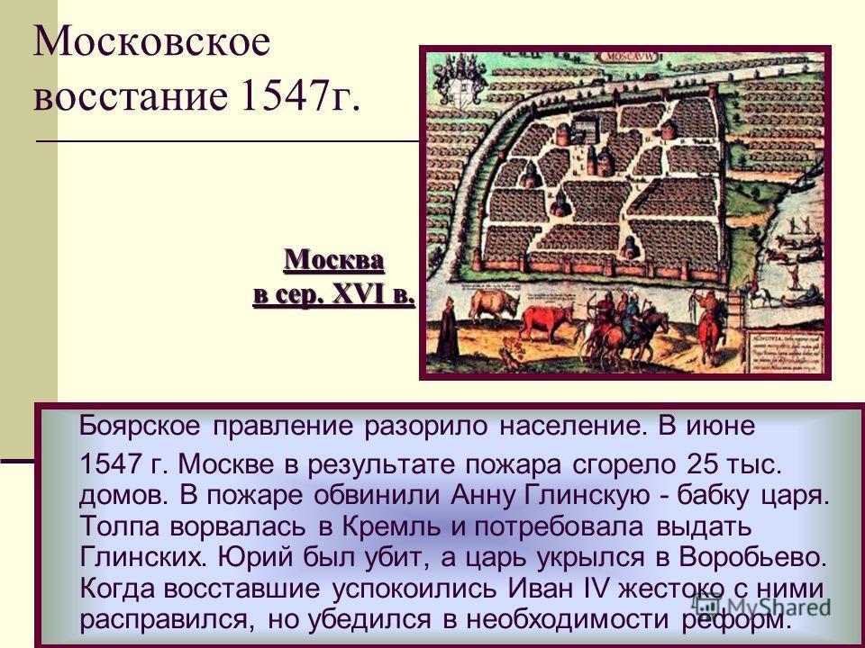Боярское правление разорило население. В июне 1547 г. Москве в результате пожара сгорело 25 тыс. домов. В пожаре обвинили Анну Глинскую - бабку царя. Толпа ворвалась в Кремль и потребовала выдать Глинских. Юрий был убит, а царь укрылся в Воробьево. К