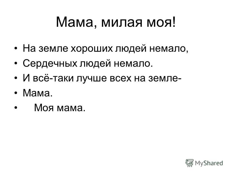Мама, милая моя! На земле хороших людей немало, Сердечных людей немало. И всё-таки лучше всех на земле- Мама. Моя мама.