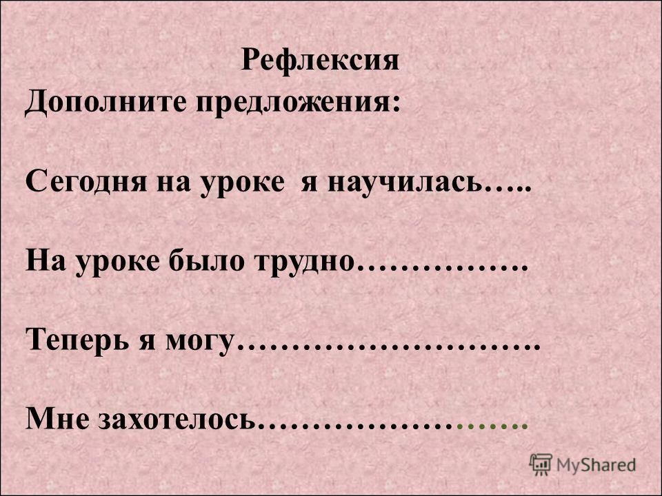 Рефлексия Дополните предложения: Сегодня на уроке я научилась….. На уроке было трудно……………. Теперь я могу………………………. Мне захотелось…………………….