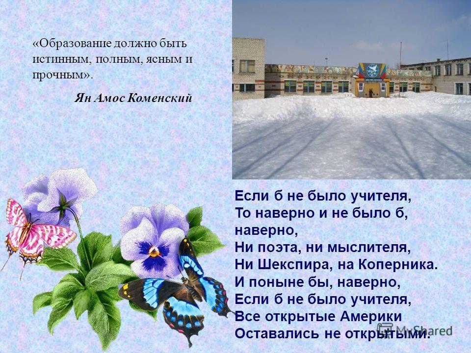 «Образование должно быть истинным, полным, ясным и прочным». Ян Амос Коменский Если б не было учителя, То наверно и не было б, наверно, Ни поэта, ни мыслителя, Ни Шекспира, на Коперника. И поныне бы, наверно, Если б не было учителя, Все открытые Амер