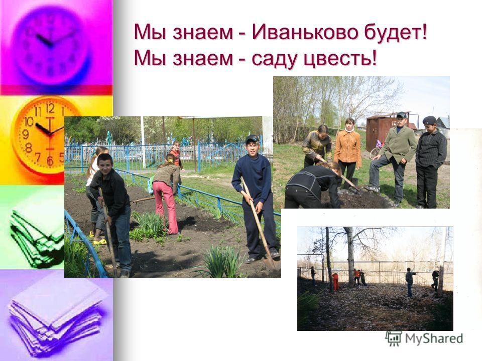 Мы знаем - Иваньково будет! Мы знаем - саду цвесть!