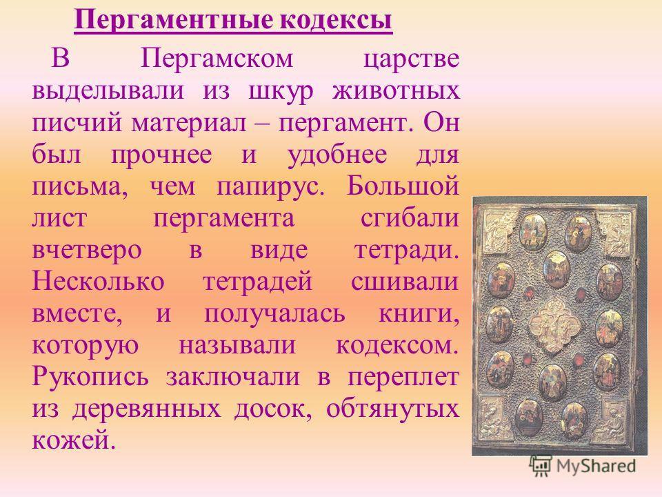 Пергаментные кодексы В Пергамском царстве выделывали из шкур животных писчий материал – пергамент. Он был прочнее и удобнее для письма, чем папирус. Большой лист пергамента сгибали вчетверо в виде тетради. Несколько тетрадей сшивали вместе, и получал