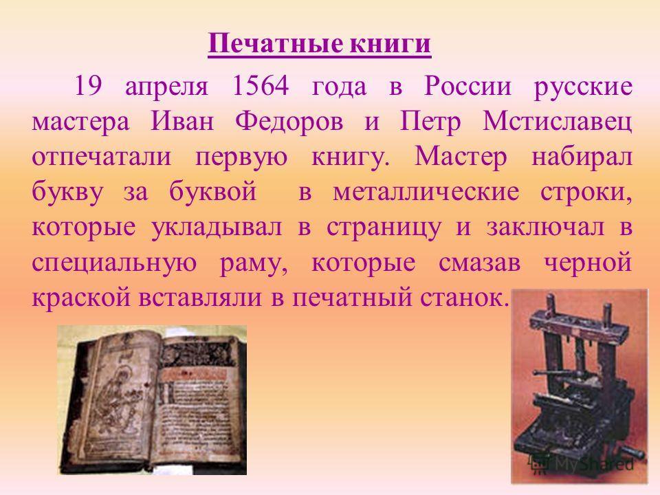 Печатные книги 19 апреля 1564 года в России русские мастера Иван Федоров и Петр Мстиславец отпечатали первую книгу. Мастер набирал букву за буквой в металлические строки, которые укладывал в страницу и заключал в специальную раму, которые смазав черн