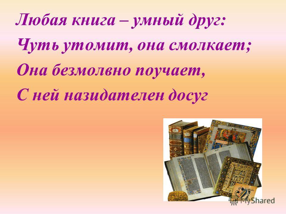 Любая книга – умный друг: Чуть утомит, она смолкает; Она безмолвно поучает, С ней назидателен досуг