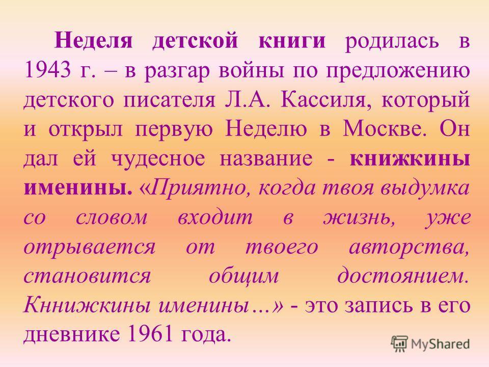 Неделя детской книги родилась в 1943 г. – в разгар войны по предложению детского писателя Л.А. Кассиля, который и открыл первую Неделю в Москве. Он дал ей чудесное название - книжкины именины. «Приятно, когда твоя выдумка со словом входит в жизнь, уж