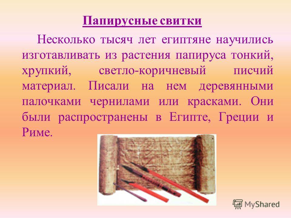 Папирусные свитки Несколько тысяч лет египтяне научились изготавливать из растения папируса тонкий, хрупкий, светло-коричневый писчий материал. Писали на нем деревянными палочками чернилами или красками. Они были распространены в Египте, Греции и Рим