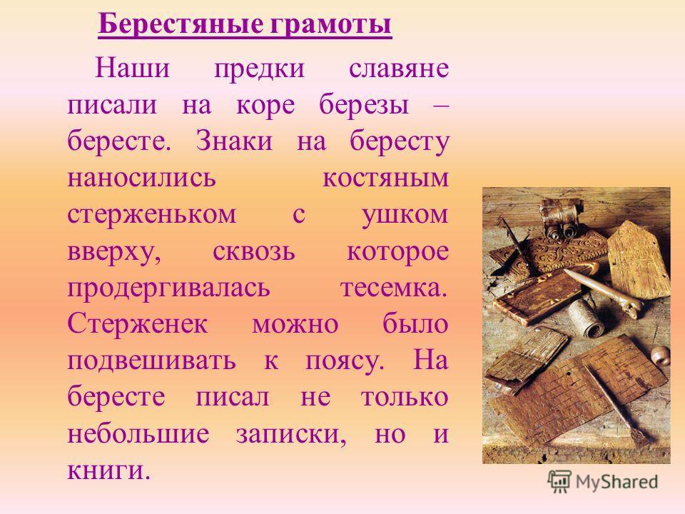 Берестяные грамоты Наши предки славяне писали на коре березы – бересте. Знаки на бересту наносились костяным стерженьком с ушком вверху, сквозь которое продергивалась тесемка. Стерженек можно было подвешивать к поясу. На бересте писал не только небол