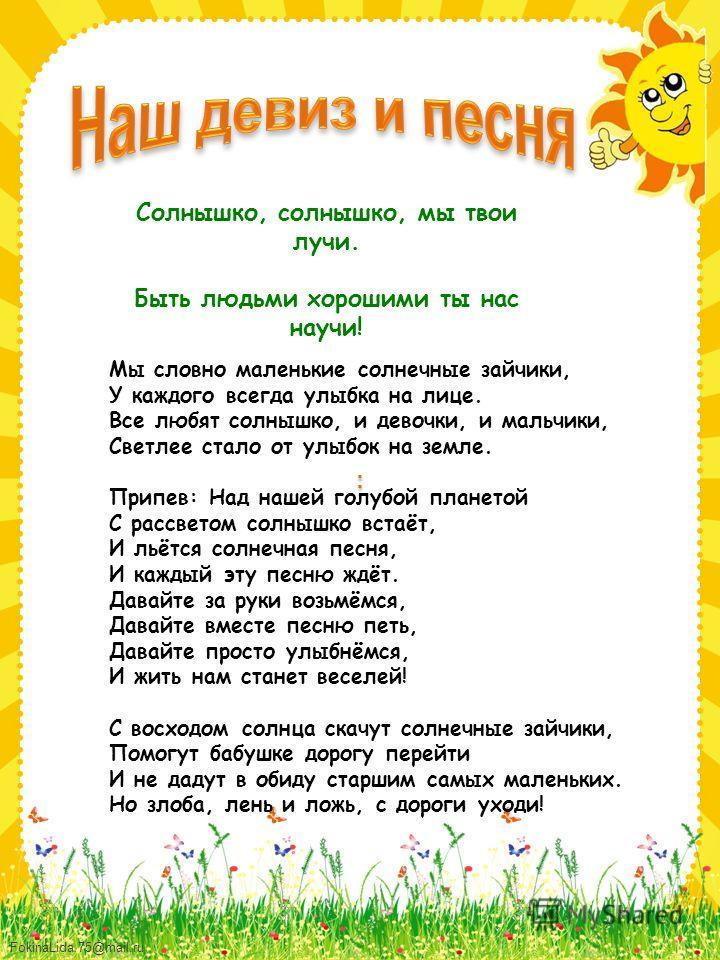 FokinaLida.75@mail.ru Солнышко, солнышко, мы твои лучи. Быть людьми хорошими ты нас научи! : Мы словно маленькие солнечные зайчики, У каждого всегда улыбка на лице. Все любят солнышко, и девочки, и мальчики, Светлее стало от улыбок на земле. Припев:
