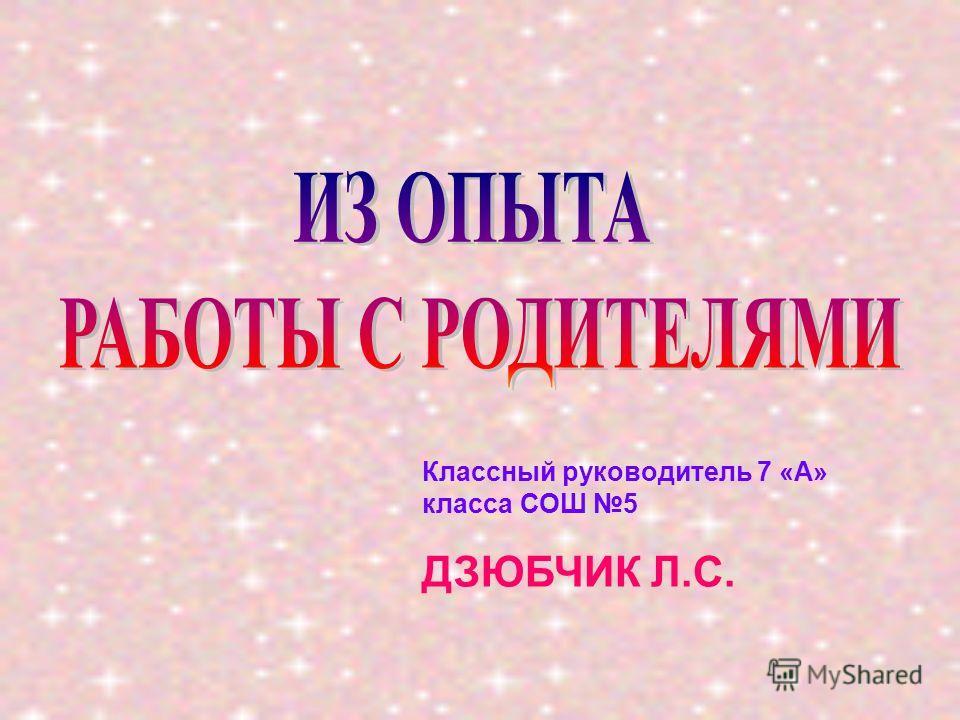 Классный руководитель 7 «А» класса СОШ 5 ДЗЮБЧИК Л.С.