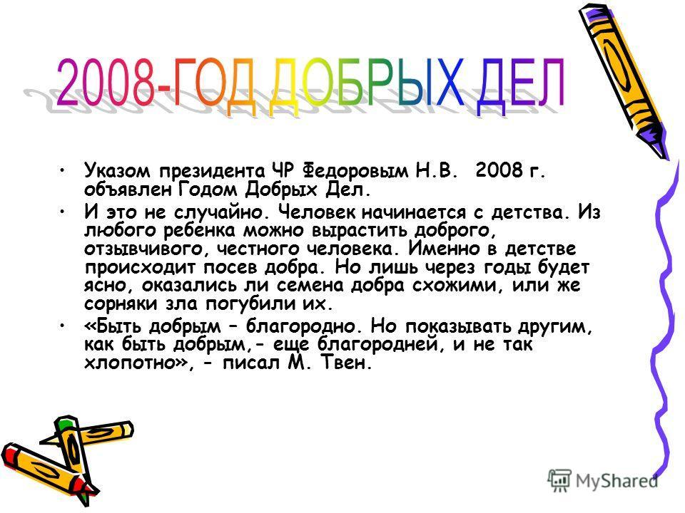 Указом президента ЧР Федоровым Н.В. 2008 г. объявлен Годом Добрых Дел. И это не случайно. Человек начинается с детства. Из любого ребенка можно вырастить доброго, отзывчивого, честного человека. Именно в детстве происходит посев добра. Но лишь через