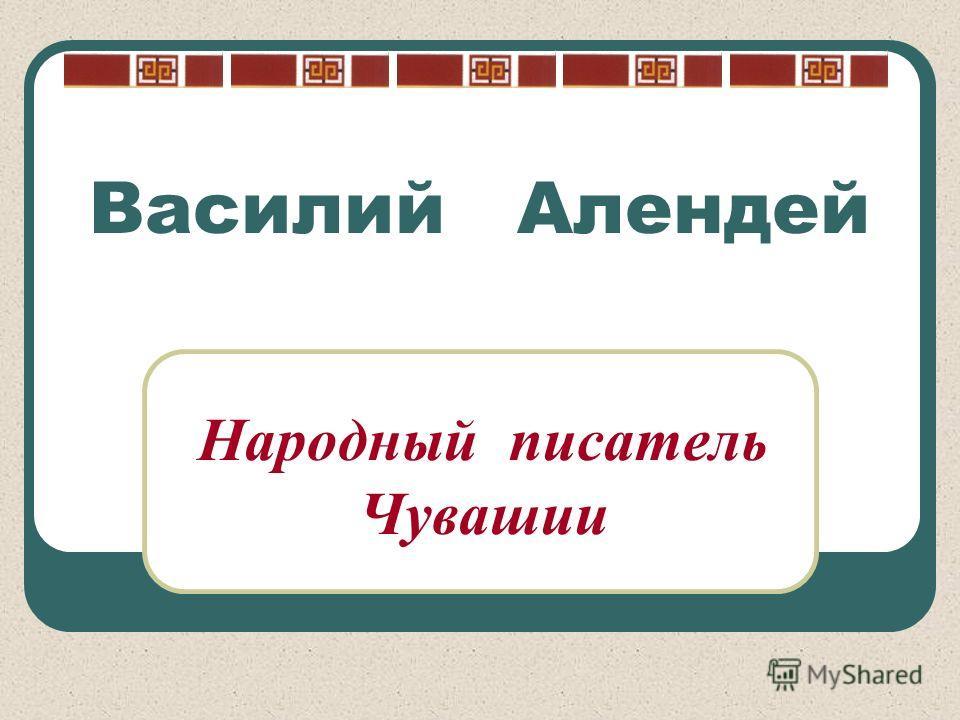 Василий Алендей Народный писатель Чувашии