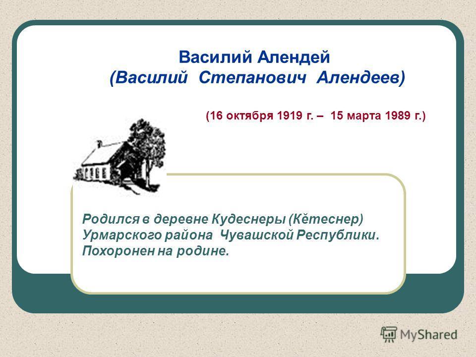 Василий Алендей (Василий Степанович Алендеев) (16 октября 1919 г. – 15 марта 1989 г.) Родился в деревне Кудеснеры (Кĕтеснер) Урмарского района Чувашской Республики. Похоронен на родине.