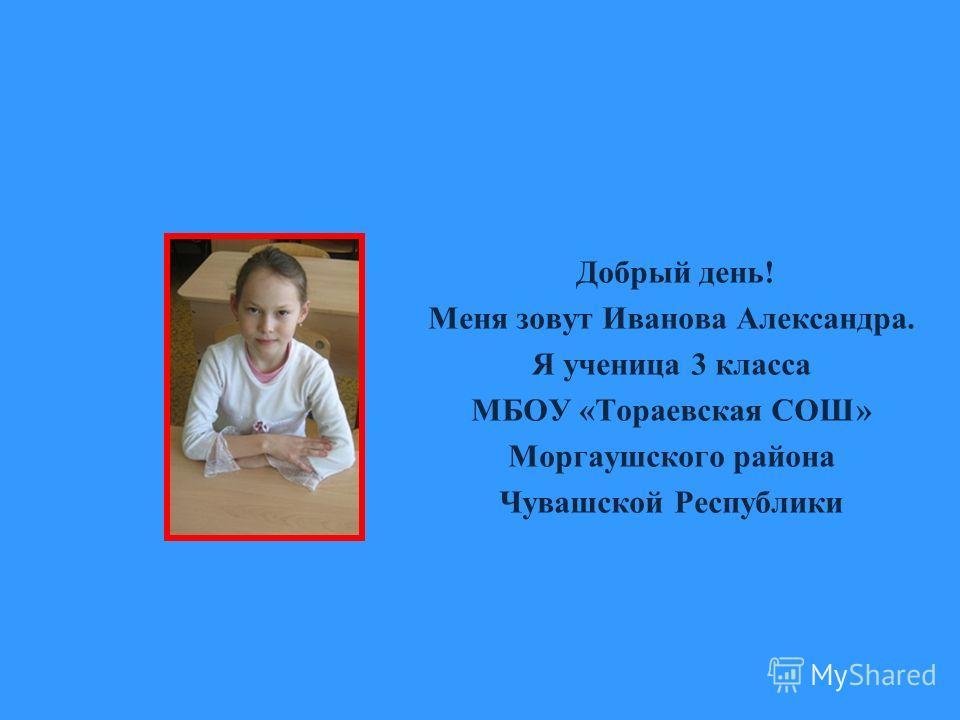 Добрый день! Меня зовут Иванова Александра. Я ученица 3 класса МБОУ «Тораевская СОШ» Моргаушского района Чувашской Республики