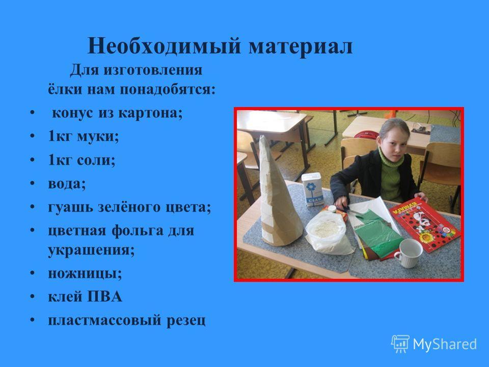Необходимый материал Для изготовления ёлки нам понадобятся: конус из картона; 1кг муки; 1кг соли; вода; гуашь зелёного цвета; цветная фольга для украшения; ножницы; клей ПВА пластмассовый резец