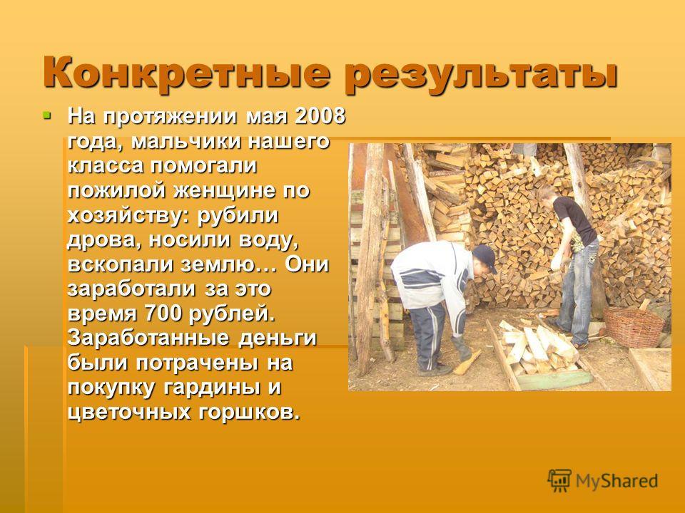Конкретные результаты На протяжении мая 2008 года, мальчики нашего класса помогали пожилой женщине по хозяйству: рубили дрова, носили воду, вскопали землю… Они заработали за это время 700 рублей. Заработанные деньги были потрачены на покупку гардины