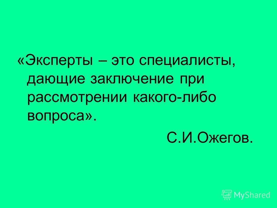 «Эксперты – это специалисты, дающие заключение при рассмотрении какого-либо вопроса». С.И.Ожегов.