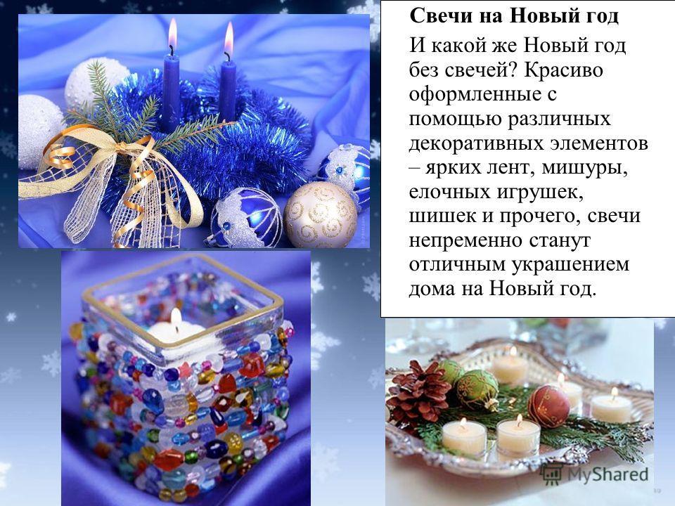 Свечи на Новый год И какой же Новый год без свечей? Красиво оформленные с помощью различных декоративных элементов – ярких лент, мишуры, елочных игрушек, шишек и прочего, свечи непременно станут отличным украшением дома на Новый год.