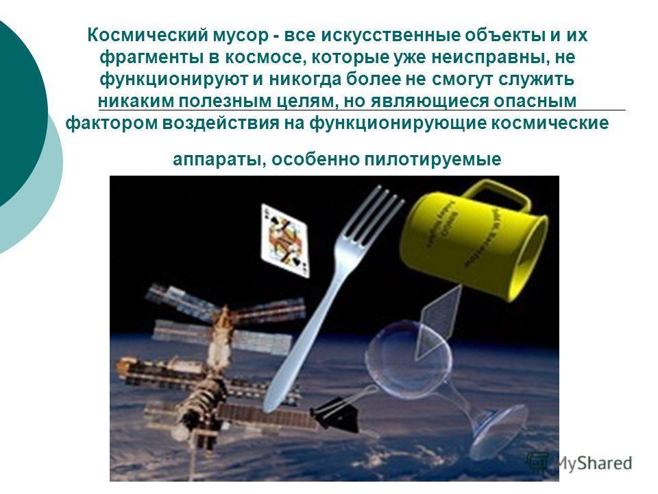 Космический мусор - все искусственные объекты и их фрагменты в космосе, которые уже неисправны, не функционируют и никогда более не смогут служить никаким полезным целям, но являющиеся опасным фактором воздействия на функционирующие космические аппар