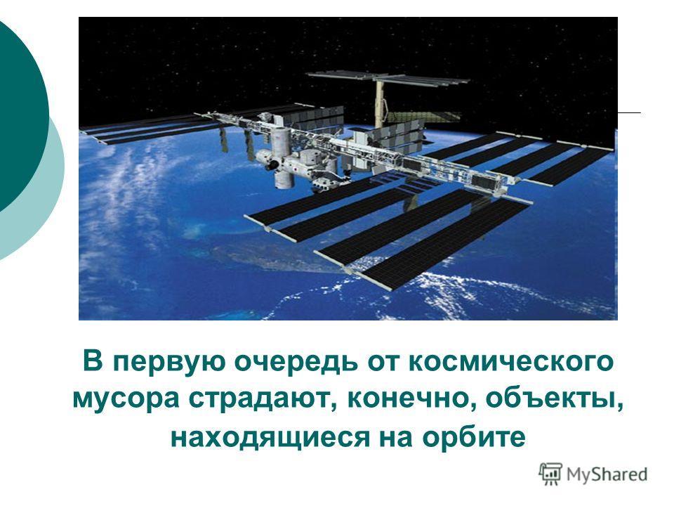 В первую очередь от космического мусора страдают, конечно, объекты, находящиеся на орбите