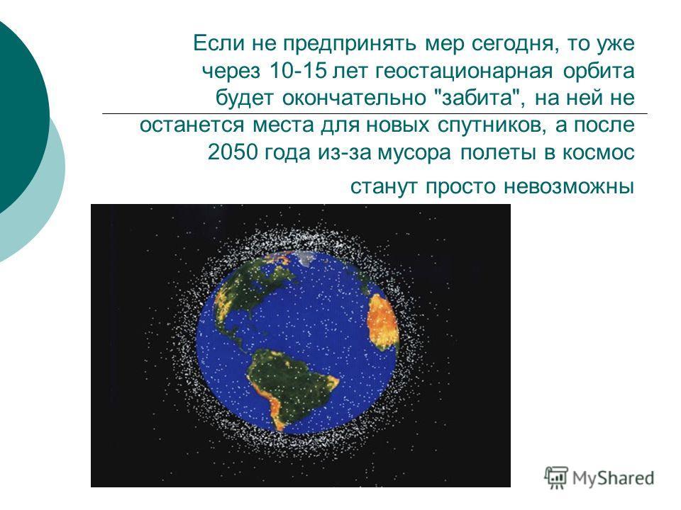 Если не предпринять мер сегодня, то уже через 10-15 лет геостационарная орбита будет окончательно забита, на ней не останется места для новых спутников, а после 2050 года из-за мусора полеты в космос станут просто невозможны