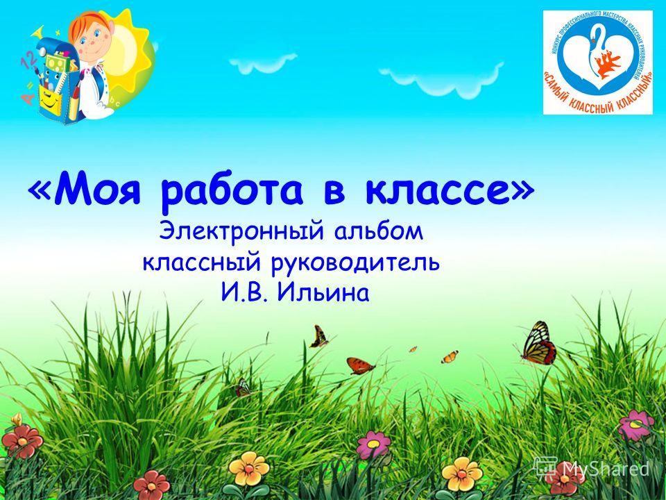«Моя работа в классе» Электронный альбом классный руководитель И.В. Ильина