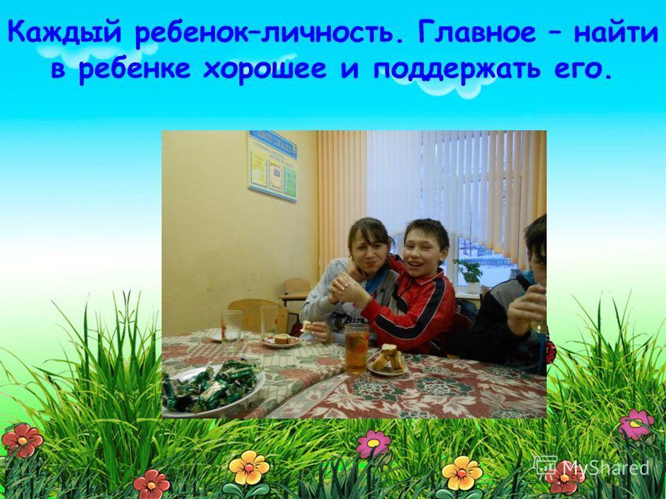 . Каждый ребенок–личность. Главное – найти в ребенке хорошее и поддержать его.