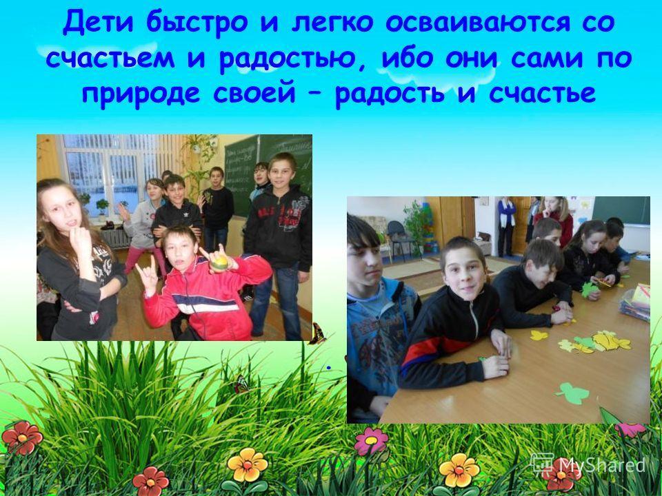 . Дети быстро и легко осваиваются со счастьем и радостью, ибо они сами по природе своей – радость и счастье