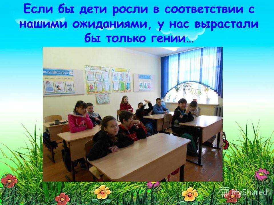 Если бы дети росли в соответствии с нашими ожиданиями, у нас вырастали бы только гении…