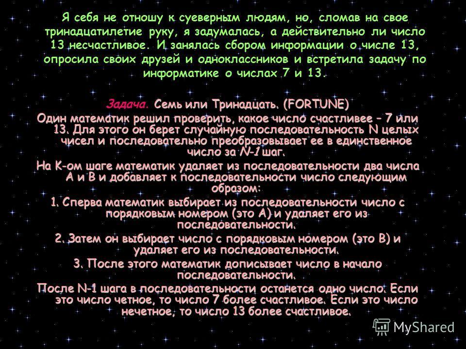 С древних времен и в наше время многие люди верили и верят в счастливые и несчастливые числа. Например, боятся число 13 и верят в удачу 7. Известно и много других мистических чисел. Суть числовых суеверий и числовой мистики состоит в том, что отдельн