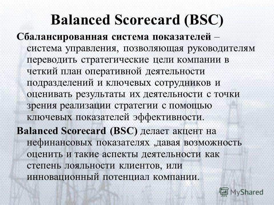Balanced Scorecard (BSC) Сбалансированная система показателей – система управления, позволяющая руководителям переводить стратегические цели компании в четкий план оперативной деятельности подразделений и ключевых сотрудников и оценивать результаты и