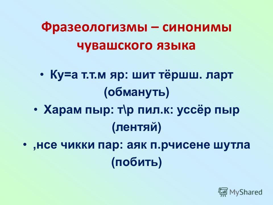 Фразеологизмы – синонимы чувашского языка Ку=а т.т.м яр: шит тёршш. ларт (обмануть) Харам пыр: т\р пил.к: уссёр пыр (лентяй),нсе чикки пар: аяк п.рчисене шутла (побить)