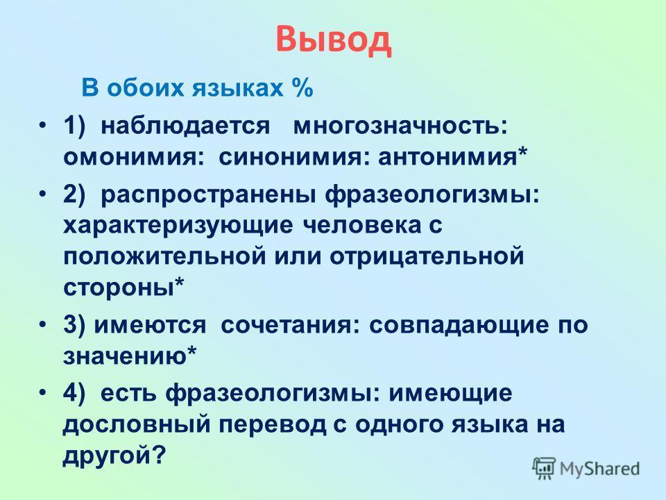 Вывод В обоих языках % 1) наблюдается многозначность: омонимия: синонимия: антонимия* 2) распространены фразеологизмы: характеризующие человека с положительной или отрицательной стороны* 3) имеются сочетания: совпадающие по значению* 4) есть фразеоло