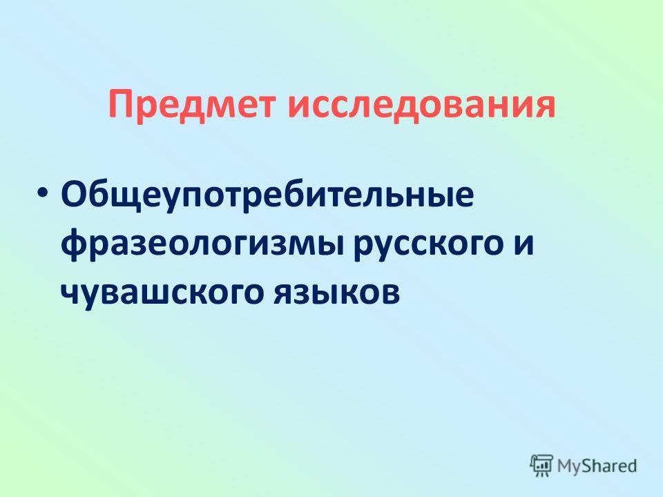 Предмет исследования Общеупотребительные фразеологизмы русского и чувашского языков