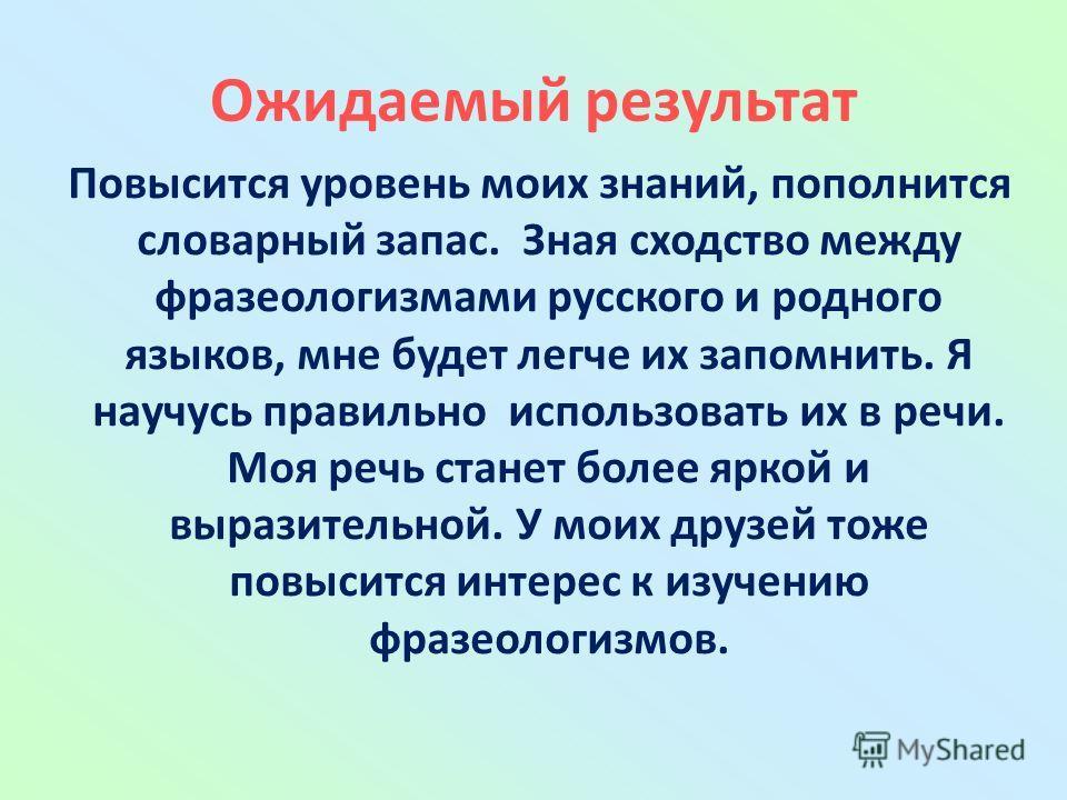 Ожидаемый результат Повысится уровень моих знаний, пополнится словарный запас. Зная сходство между фразеологизмами русского и родного языков, мне будет легче их запомнить. Я научусь правильно использовать их в речи. Моя речь станет более яркой и выра