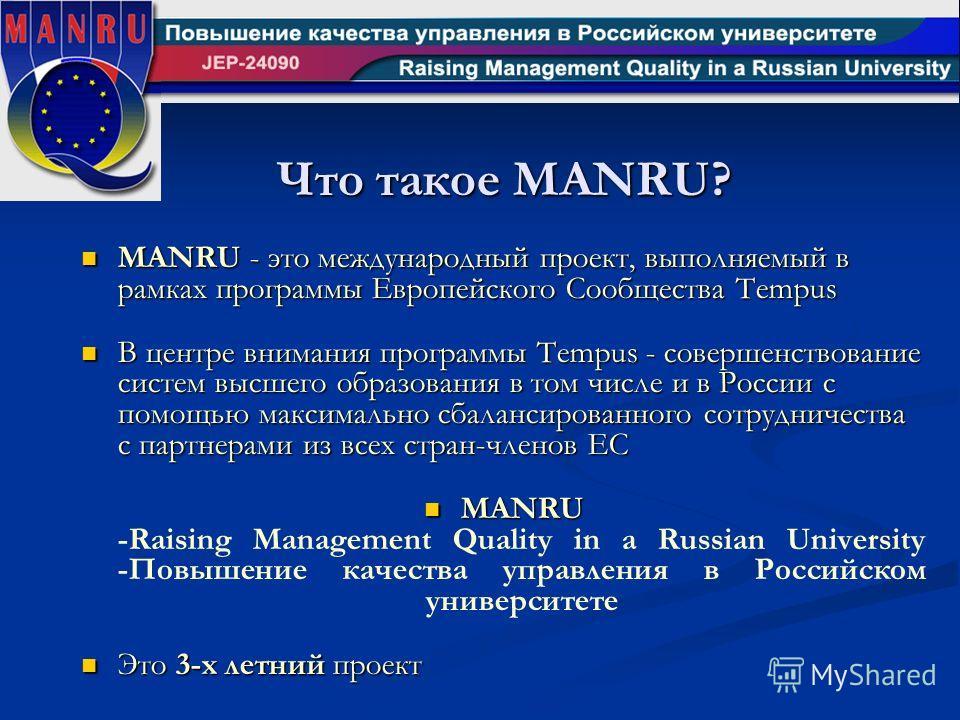 Что такое MANRU? MANRU - это международный проект, выполняемый в рамках программы Европейского Сообщества Tempus MANRU - это международный проект, выполняемый в рамках программы Европейского Сообщества Tempus В центре внимания программы Tempus - сове