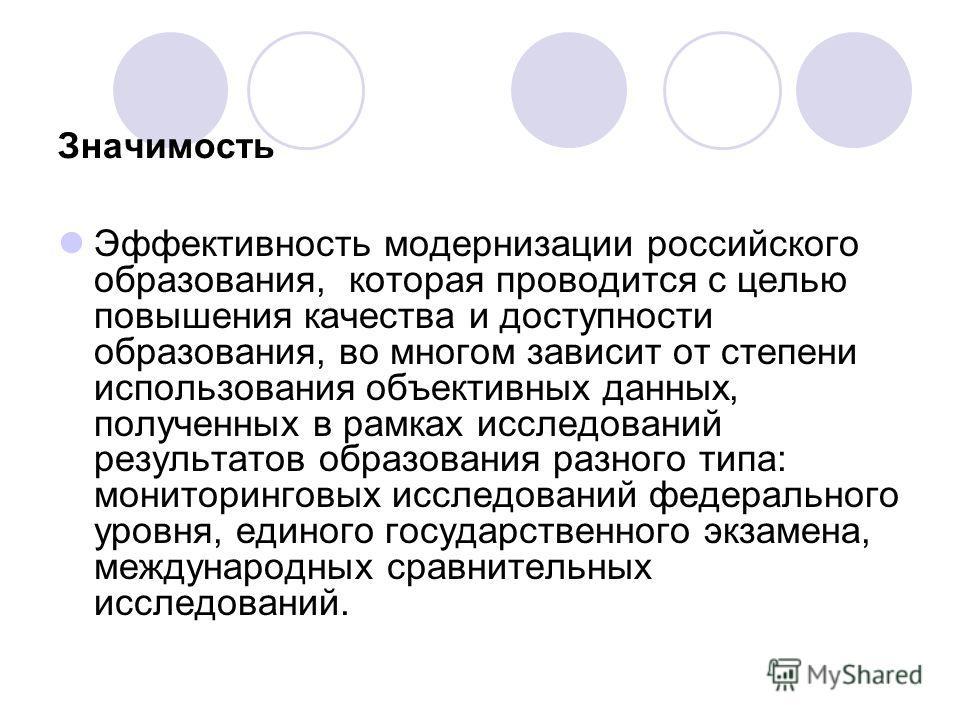 Значимость Эффективность модернизации российского образования, которая проводится с целью повышения качества и доступности образования, во многом зависит от степени использования объективных данных, полученных в рамках исследований результатов образо