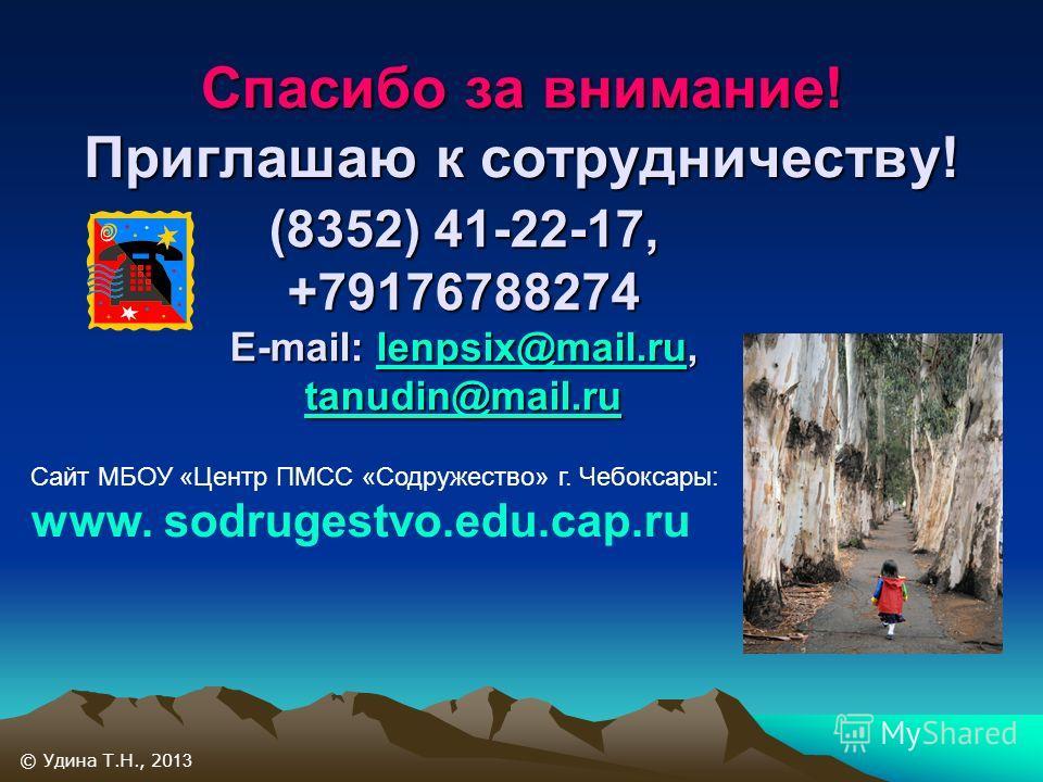 Спасибо за внимание! Приглашаю к сотрудничеству! (8352) 41-22-17, +79176788274 E-mail: lenpsix@mail.ru, tanudin@mail.ru lenpsix@mail.ru tanudin@mail.rulenpsix@mail.ru tanudin@mail.ru © Удина Т.Н., 20 13 Сайт МБОУ «Центр ПМСС «Содружество» г. Чебоксар