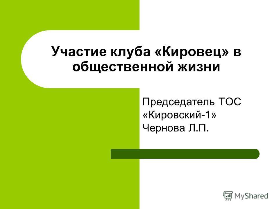 Участие клуба «Кировец» в общественной жизни Председатель ТОС «Кировский-1» Чернова Л.П.