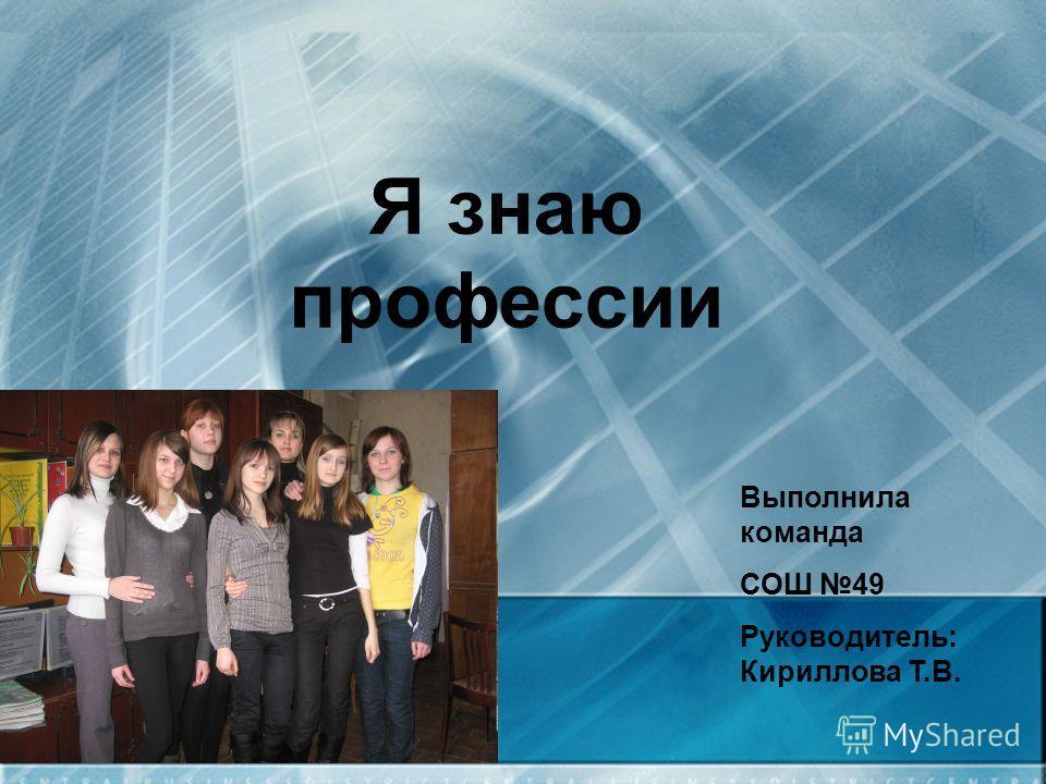 Я знаю профессии Выполнила команда СОШ 49 Руководитель: Кириллова Т.В.