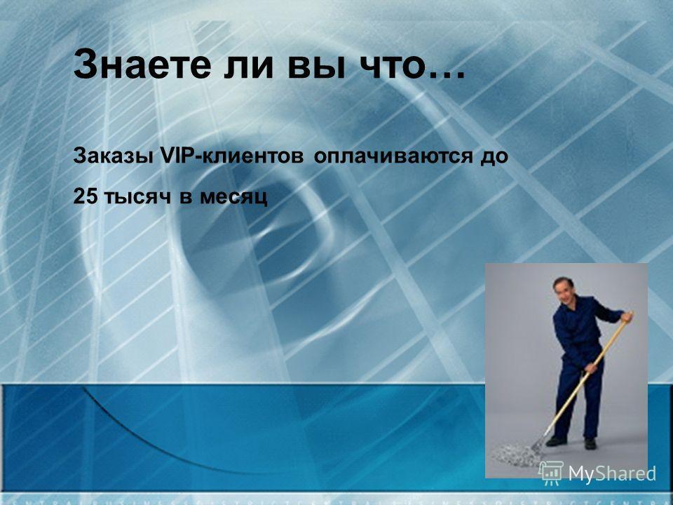 Знаете ли вы что… Заказы VIP-клиентов оплачиваются до 25 тысяч в месяц