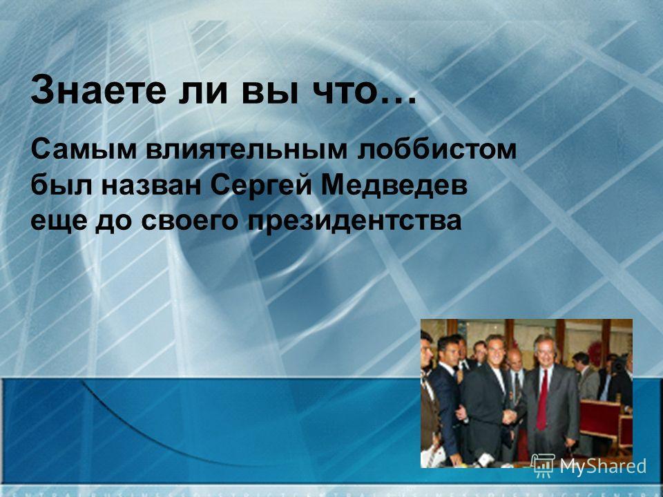 Знаете ли вы что… Самым влиятельным лоббистом был назван Сергей Медведев еще до своего президентства