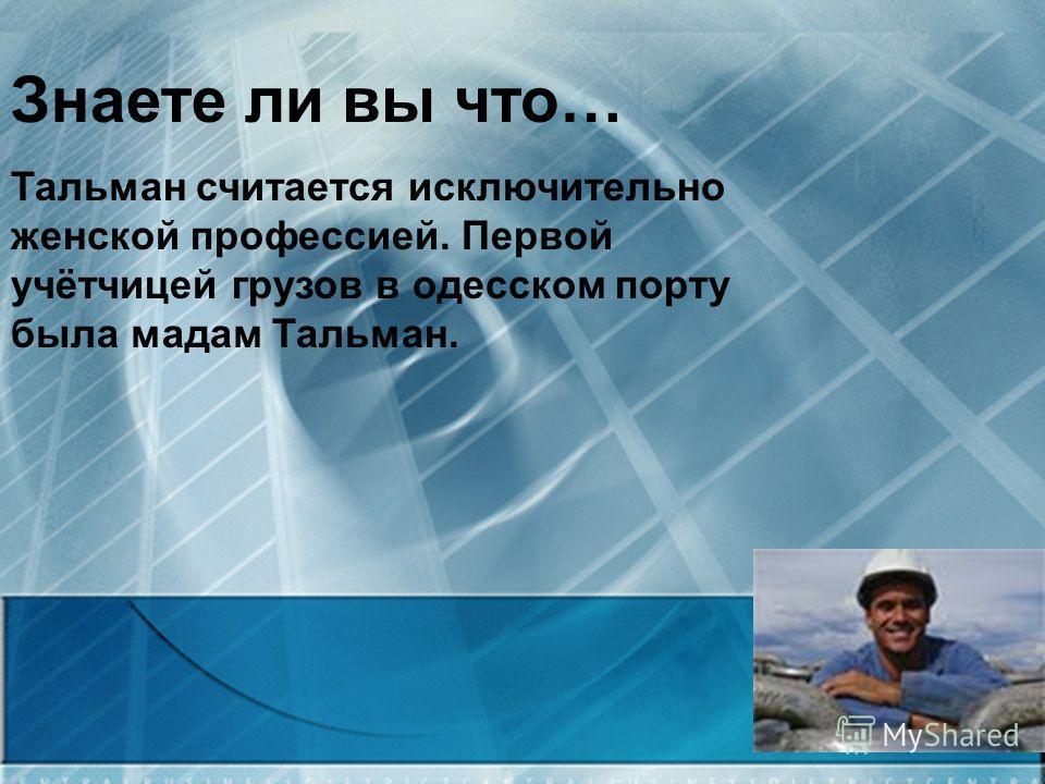 Знаете ли вы что… Тальман считается исключительно женской профессией. Первой учётчицей грузов в одесском порту была мадам Тальман.