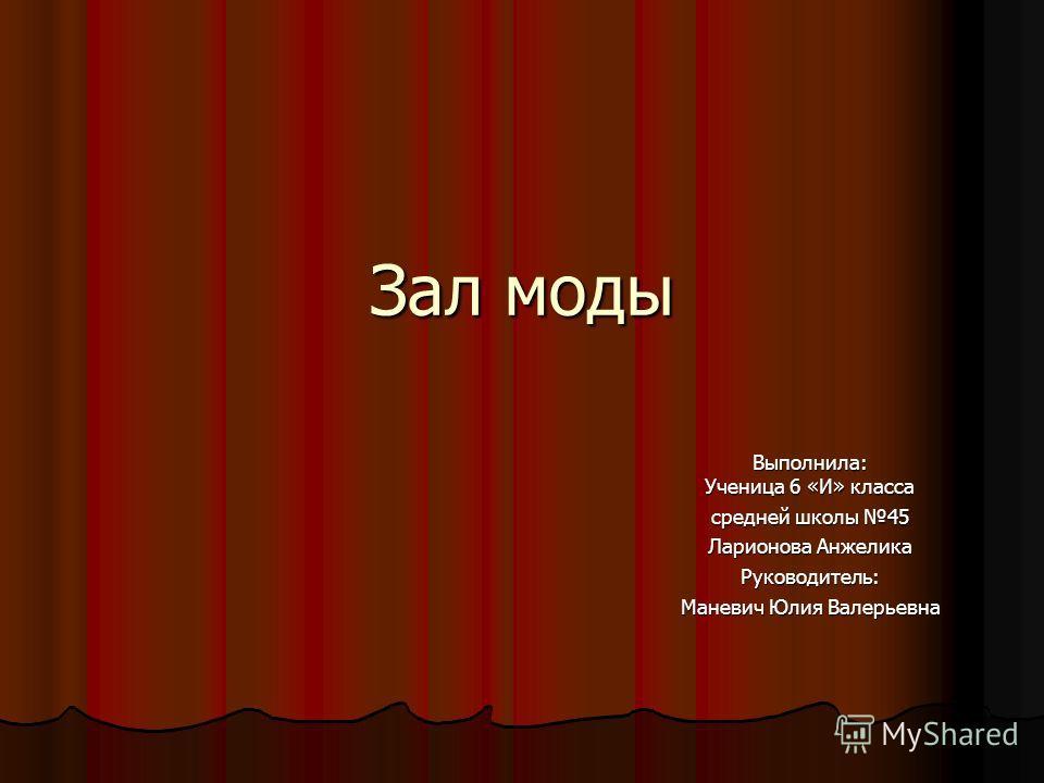Зал моды Выполнила: Ученица 6 «И» класса средней школы 45 Ларионова Анжелика Руководитель: Маневич Юлия Валерьевна