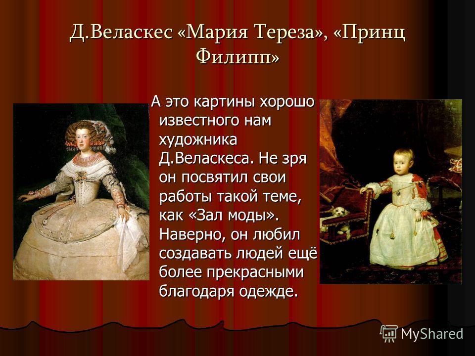 Д.Веласкес «Мария Тереза», «Принц Филипп» А это картины хорошо известного нам художника Д.Веласкеса. Не зря он посвятил свои работы такой теме, как «Зал моды». Наверно, он любил создавать людей ещё более прекрасными благодаря одежде. А это картины хо