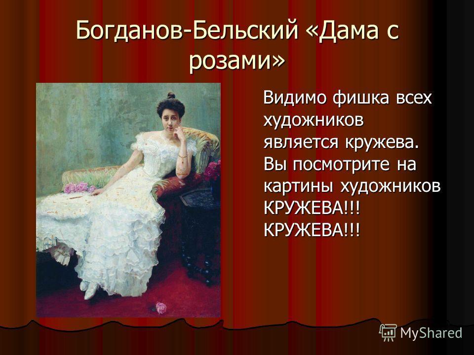 Богданов-Бельский «Дама с розами» Видимо фишка всех художников является кружева. Вы посмотрите на картины художников КРУЖЕВА!!! КРУЖЕВА!!! Видимо фишка всех художников является кружева. Вы посмотрите на картины художников КРУЖЕВА!!! КРУЖЕВА!!!